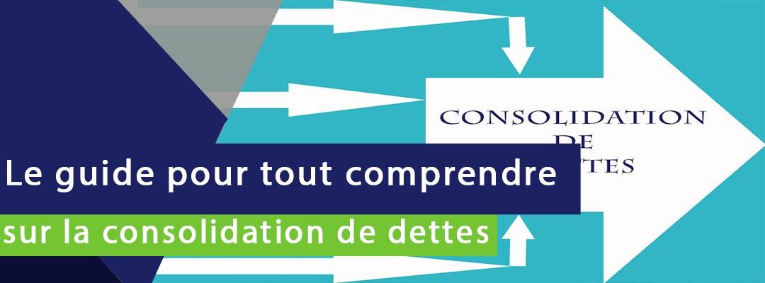 bannière sur laquelle est écrit le guide pour tout comprendre sur la consolidation de dettes